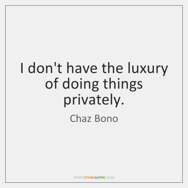 I don't have the luxury of doing things privately.