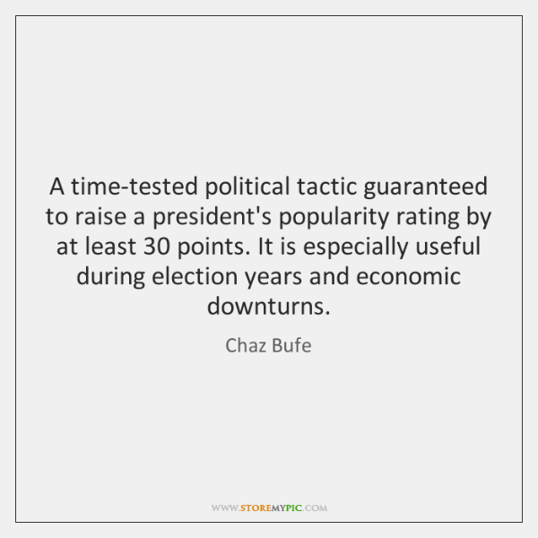 A time-tested political tactic guaranteed to raise a president's popularity rating by ...