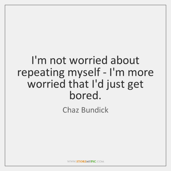 I'm not worried about repeating myself - I'm more worried that I'd ...