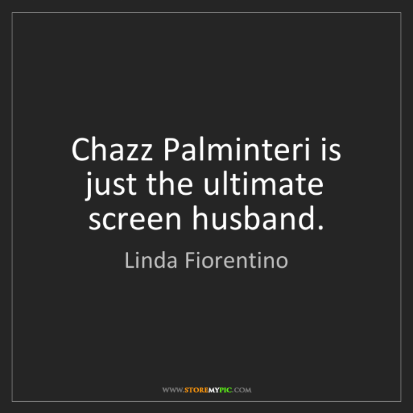 Linda Fiorentino: Chazz Palminteri is just the ultimate screen husband.