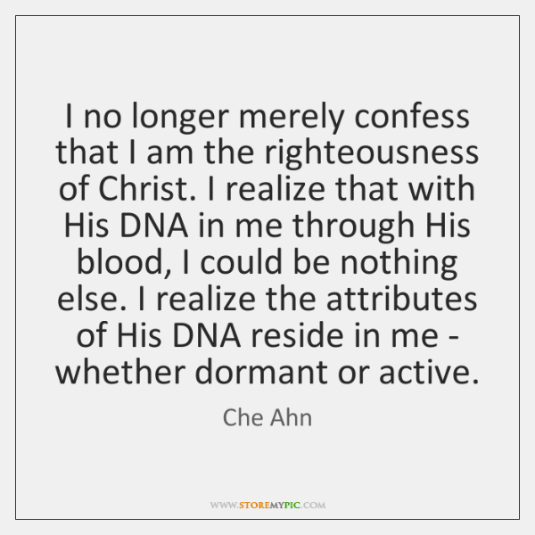 I no longer merely confess that I am the righteousness of Christ. ...