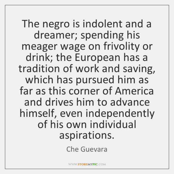 The negro is indolent and a dreamer; spending his meager wage on ...
