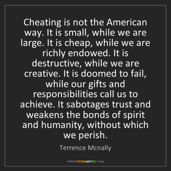 Terrence Mcnally: Cheating is not the American way. It is small, while...