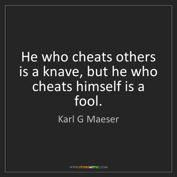 Karl G Maeser: He who cheats others is a knave, but he who cheats himself...