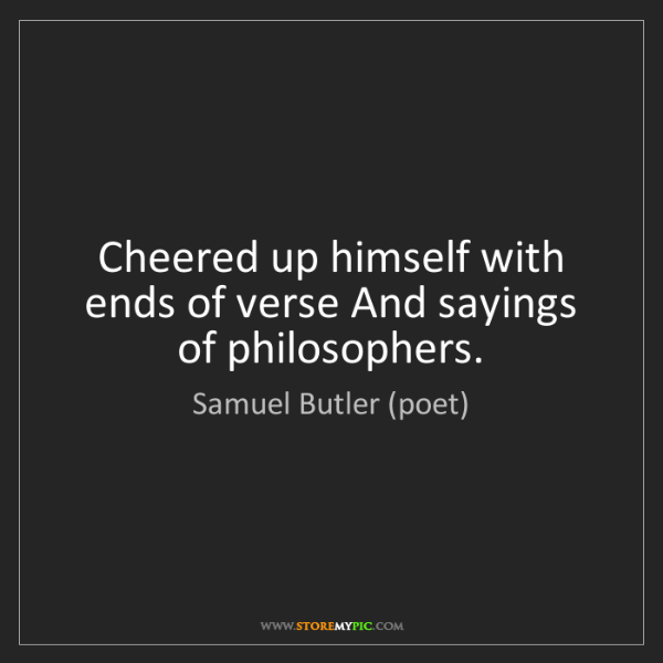 Samuel Butler (poet): Cheered up himself with ends of verse And sayings of...