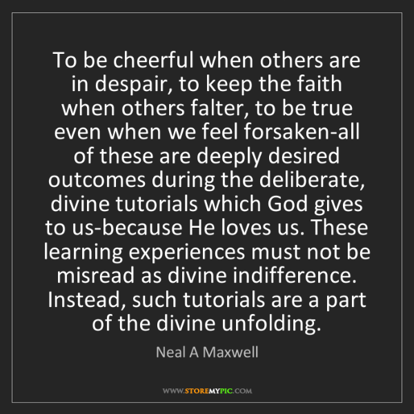 Neal A Maxwell: To be cheerful when others are in despair, to keep the...