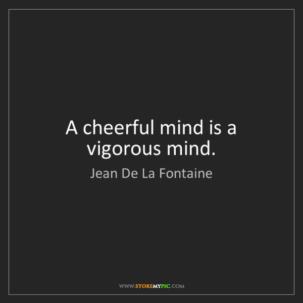 Jean De La Fontaine: A cheerful mind is a vigorous mind.