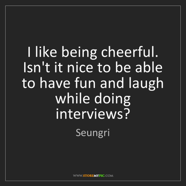 Seungri: I like being cheerful. Isn't it nice to be able to have...