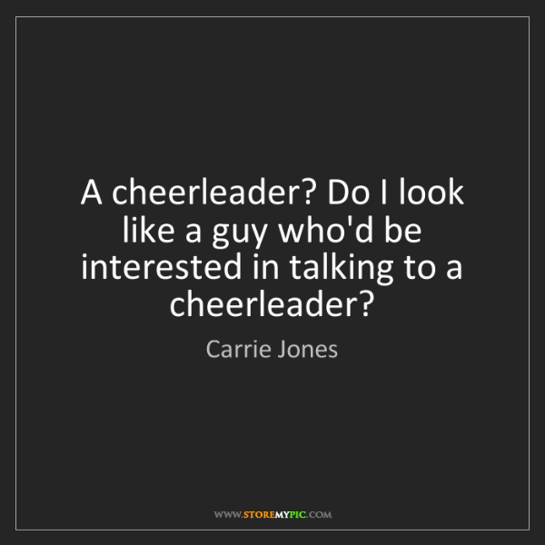 Carrie Jones: A cheerleader? Do I look like a guy who'd be interested...
