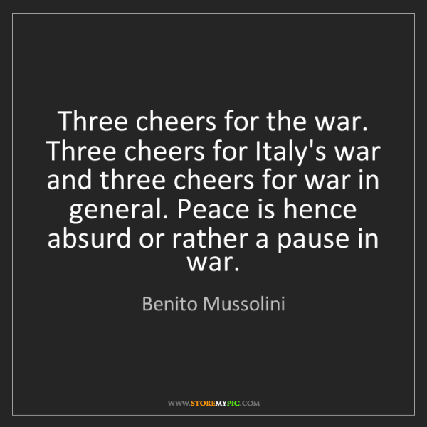 Benito Mussolini: Three cheers for the war. Three cheers for Italy's war...