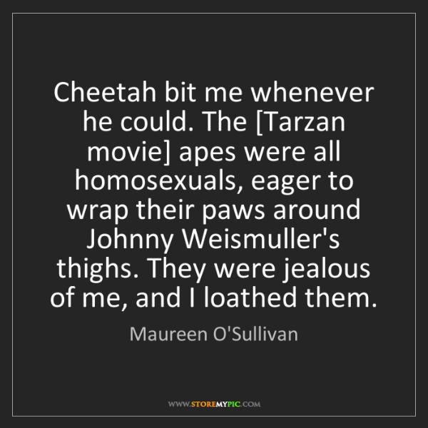 Maureen O'Sullivan: Cheetah bit me whenever he could. The [Tarzan movie]...