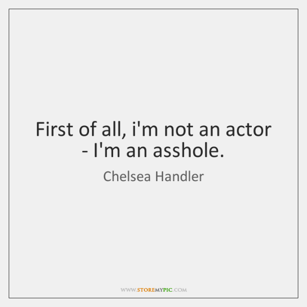 First of all, i'm not an actor - I'm an asshole.