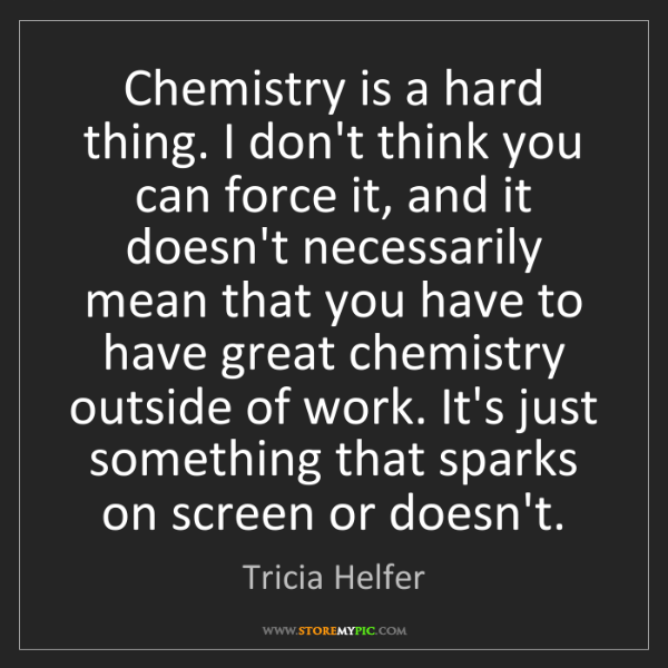 Tricia Helfer: Chemistry is a hard thing. I don't think you can force...