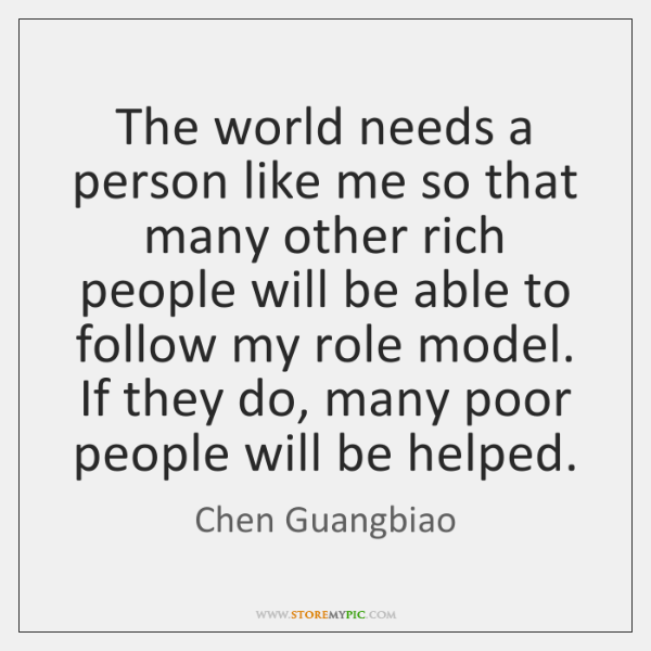 The world needs a person like me so that many other rich ...