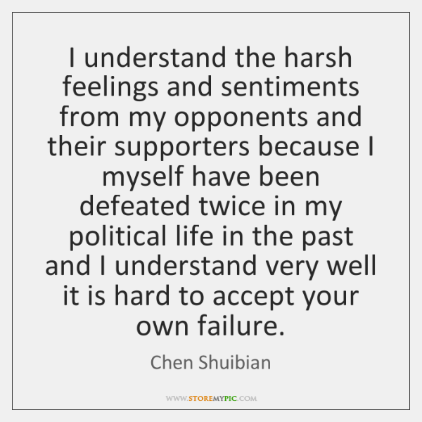 I understand the harsh feelings and sentiments from my opponents and their ...
