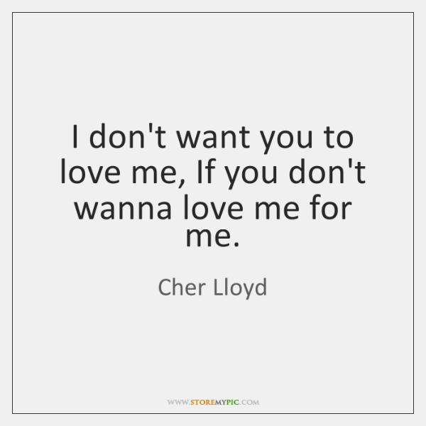 I don't want you to love me, If you don't wanna love ...