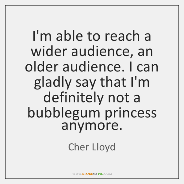I'm able to reach a wider audience, an older audience. I can ...