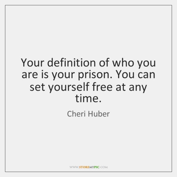 Your definition of who you are is your prison. You can set ...