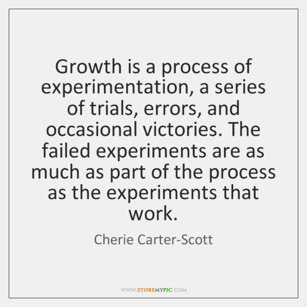 Growth is a process of experimentation, a series of trials, errors, and ...