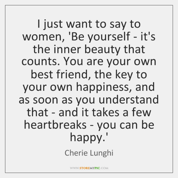 I just want to say to women, 'Be yourself - it's the ...