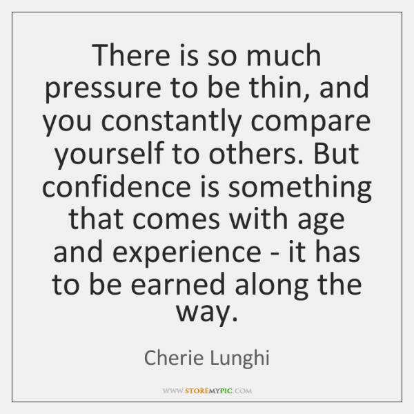 There is so much pressure to be thin, and you constantly compare ...
