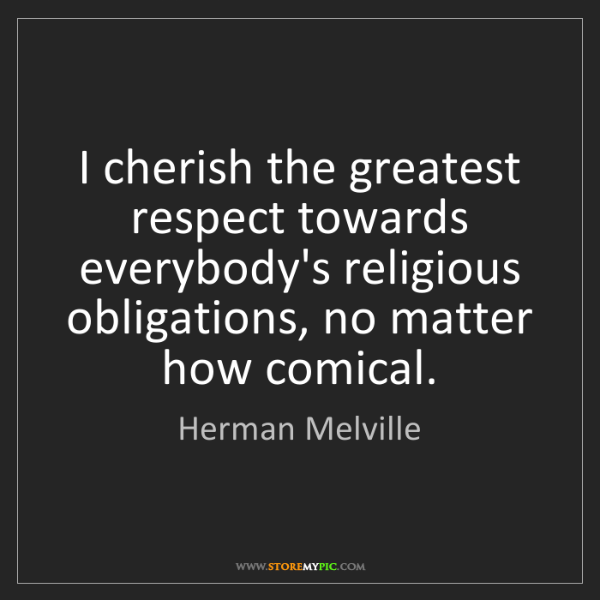 Herman Melville: I cherish the greatest respect towards everybody's religious...