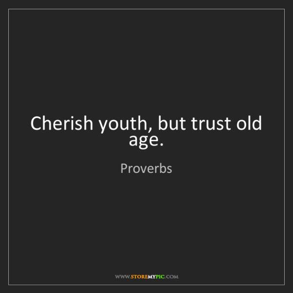Proverbs: Cherish youth, but trust old age.