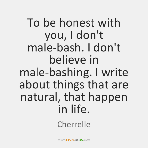 To be honest with you, I don't male-bash. I don't believe in ...