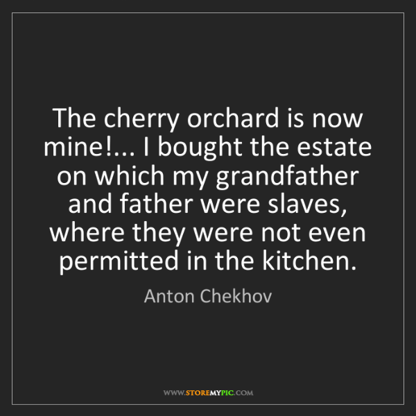 Anton Chekhov: The cherry orchard is now mine!... I bought the estate...