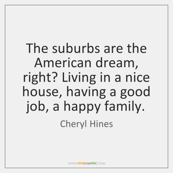 The suburbs are the American dream, right? Living in a nice house, ...