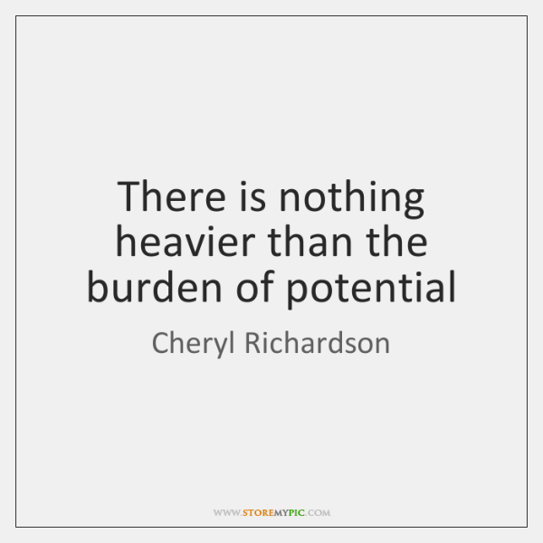 There is nothing heavier than the burden of potential