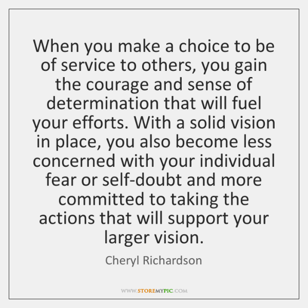 When you make a choice to be of service to others, you ...