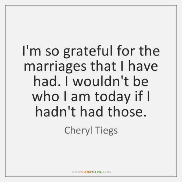 I'm so grateful for the marriages that I have had. I wouldn't ...