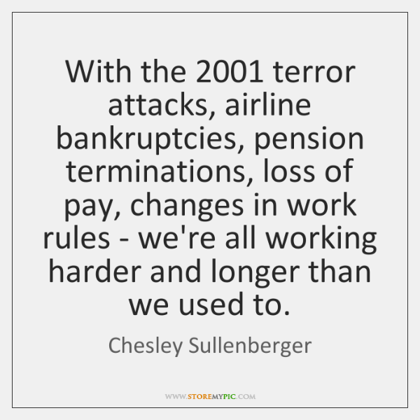With the 2001 terror attacks, airline bankruptcies, pension terminations, loss of pay, changes ...