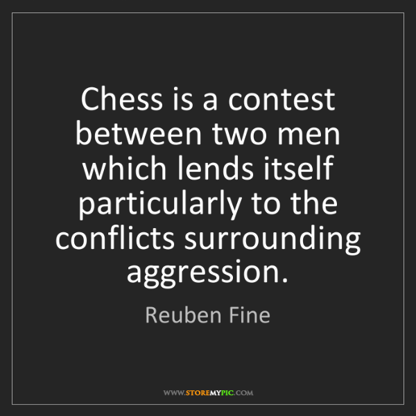 Reuben Fine: Chess is a contest between two men which lends itself...
