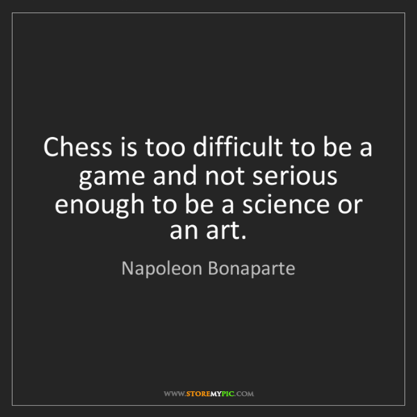 Napoleon Bonaparte: Chess is too difficult to be a game and not serious enough...