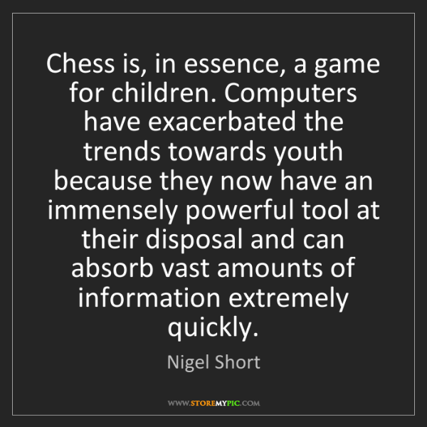 Nigel Short: Chess is, in essence, a game for children. Computers...