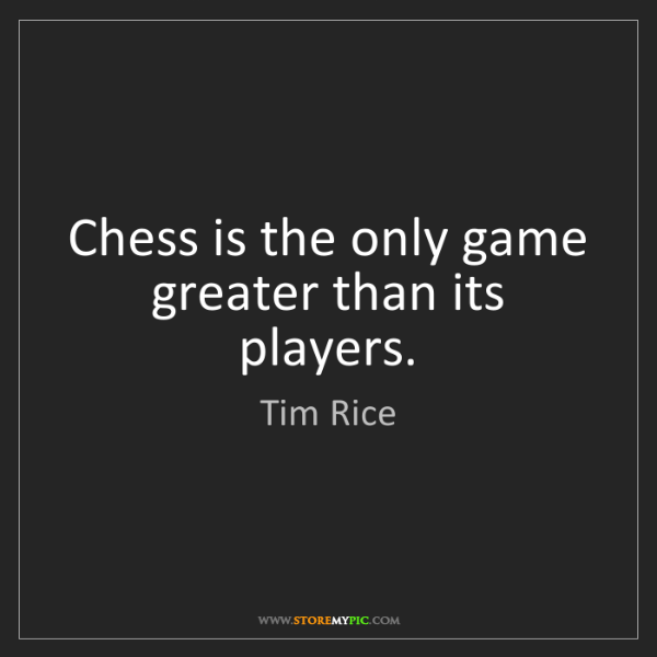Tim Rice: Chess is the only game greater than its players.