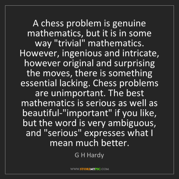 G H Hardy: A chess problem is genuine mathematics, but it is in...