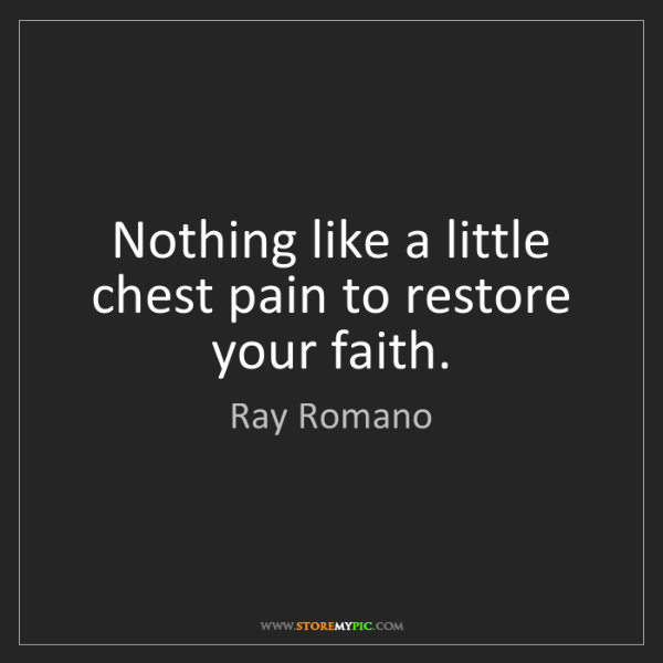 Ray Romano: Nothing like a little chest pain to restore your faith.