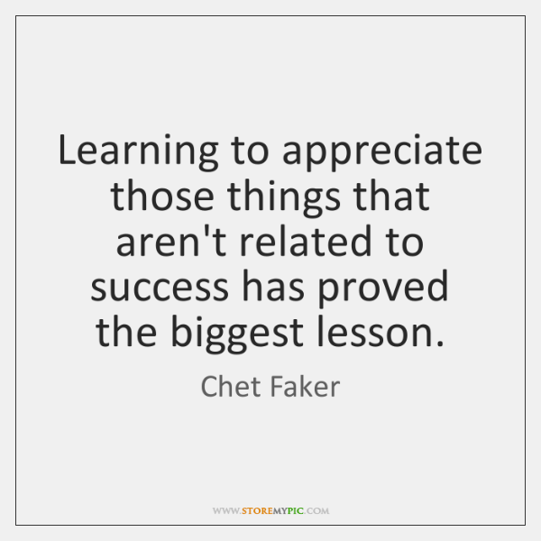 Learning to appreciate those things that aren't related to success has proved ...