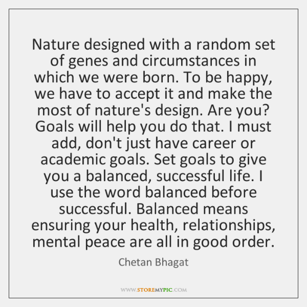 Nature designed with a random set of genes and circumstances in which ...