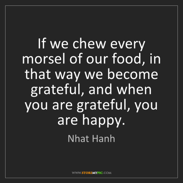 Nhat Hanh: If we chew every morsel of our food, in that way we become...