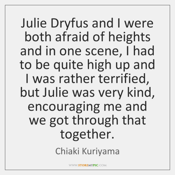 Julie Dryfus and I were both afraid of heights and in one ...