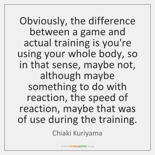 Obviously, the difference between a game and actual training is you're using ...
