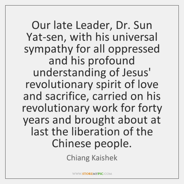 Our late Leader, Dr. Sun Yat-sen, with his universal sympathy for all ...