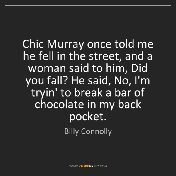 Billy Connolly: Chic Murray once told me he fell in the street, and a...
