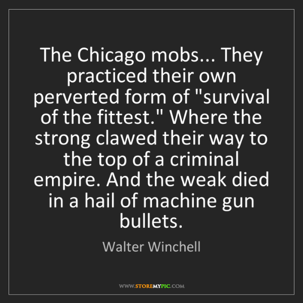 Walter Winchell: The Chicago mobs... They practiced their own perverted...
