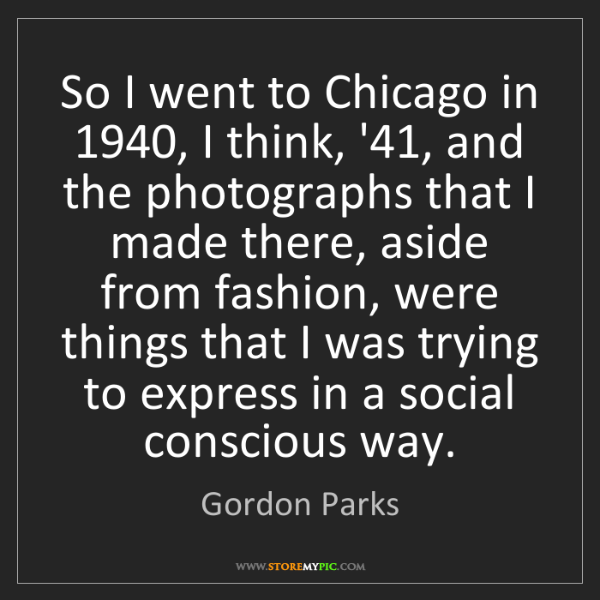 Gordon Parks: So I went to Chicago in 1940, I think, '41, and the photographs...