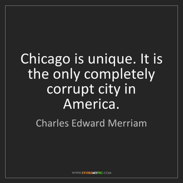 Charles Edward Merriam: Chicago is unique. It is the only completely corrupt...